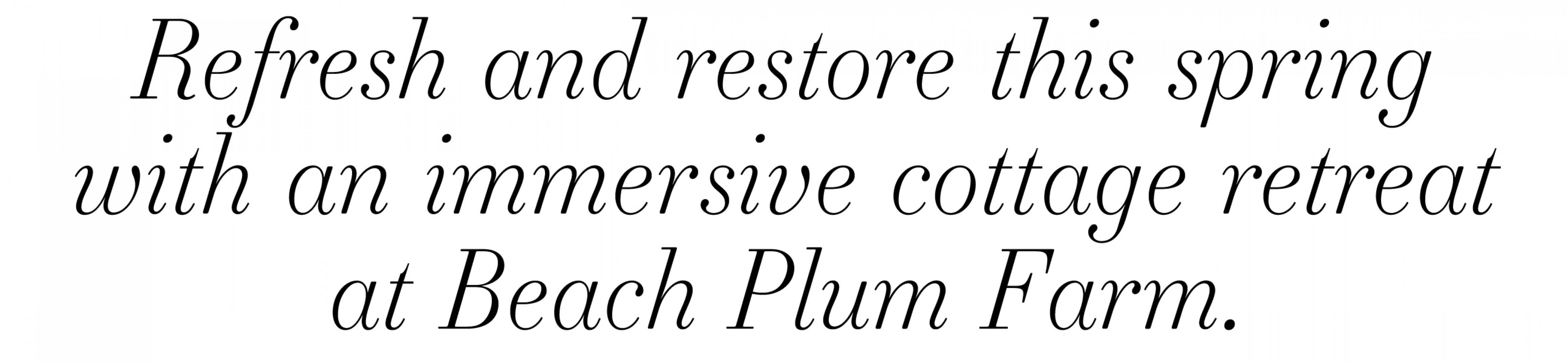 text that reads 'Refresh and restore this spring with an immersive cottage retreat at Beach Plum Farm'